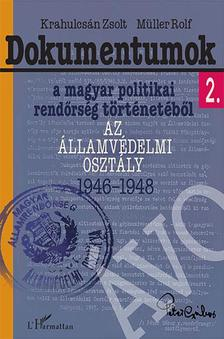 Krahulcsán Zsolt-Müller Rolf - Dokumentumok a magyar politikai rendőrség történetéből 2. - Az Államvédelmi Osztály 1946-1948