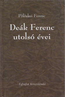 Pölöskei Ferenc - Deák Ferenc utolsó évei [antikvár]