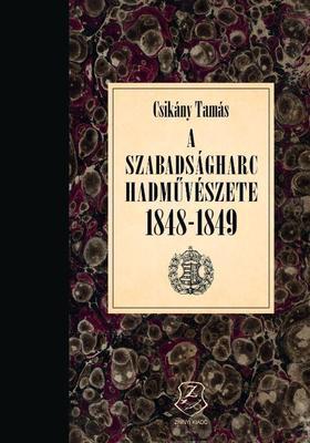 Csikány Tamás - A szabadságharc hadművészete 1848 - 1849