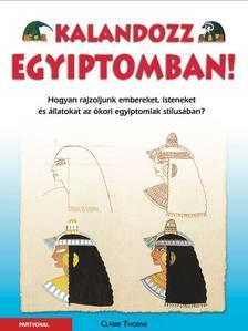 Claire Thorne - Kalandozz Egyiptomban! - Hogyan rajzoljunk embereket, isteneket és állatokat az ókori egyiptomiak stílusában?