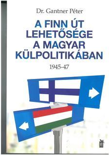 Dr. Gantner Péter - A finn út lehetősége a magyar külpolitikában 1945-47