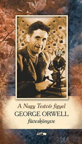 George Orwell - A Nagy Testvér figyel - George Orwell füveskönyve
