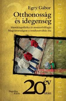 Egry Gábor - Otthonosság és idegenség. Identitálspolitika és nemzetfelfogás Magyarországon a rendszerváltás óta  [eKönyv: epub, mobi]