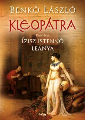 Benkő László - Kleopátra I. - Ízisz istennő leánya