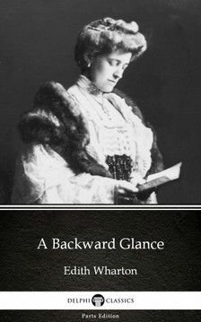 Delphi Classics Edith Wharton, - A Backward Glance by Edith Wharton - Delphi Classics (Illustrated) [eKönyv: epub, mobi]