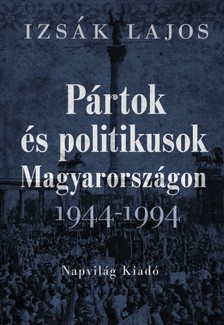 Izsák Lajos - Pártok és politikusok Magyarországon, 1944-1994 [eKönyv: epub, mobi]