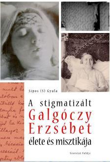 Sípos S. Gyula - A stigmatizált Galgóczy Erzsébet élete és misztikája