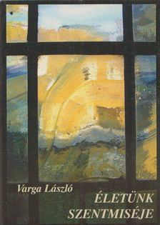 Varga László - Életünk szentmiséje [antikvár]