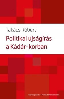 Takács Róbert - Politikai újságírás a Kádár-korban  [eKönyv: epub, mobi]