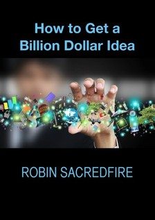 Sacredfire Robin - How to Get a Billion Dollar Idea [eKönyv: epub, mobi]