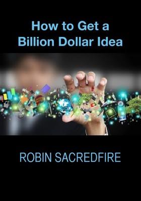 Sacredfire Robin - How to Get a Billion Dollar Idea [eKönyv: epub, mobi]