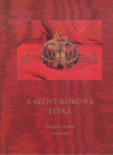 Szigeti István - A Szent Korona titka [antikvár]