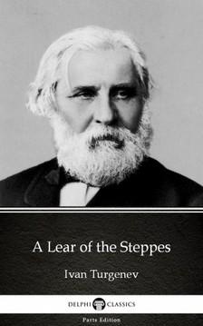 Delphi Classics Ivan Turgenev, - A Lear of the Steppes by Ivan Turgenev - Delphi Classics (Illustrated) [eKönyv: epub, mobi]