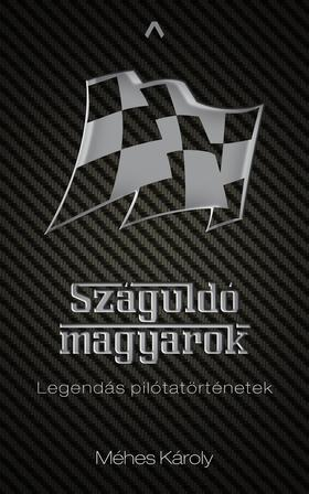 MÉHES KÁROLY - Száguldó magyarok - Legendás pilótatörténetek