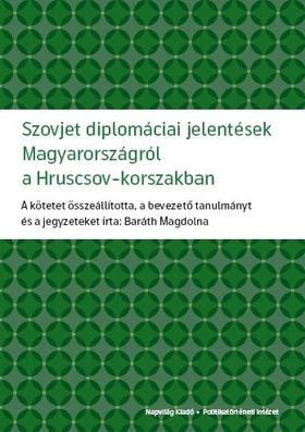 Baráth Magdolna - Szovjet diplomáciai jelentések Magyarországról a Hruscsov-korszakban  [eKönyv: epub, mobi]