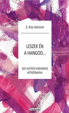 Z.Kiss Adrienn - Leszek én a hangod - egy autista kiskamasz hétköznapjai