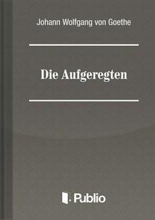 Johann Wolfgang Goethe - Die Aufgeregten [eKönyv: pdf, epub, mobi]