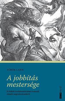 Török Lajos - A jobbítás mestersége - Kritikák irodalomtörténet-írásunk elmúlt negyedszázadáról
