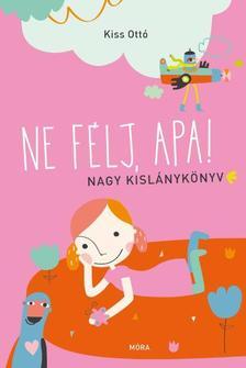 KISS, OTTÓ - Ne félj, apa! - Nagy kislánykönyv