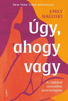 Emily Nagoski - Úgy, ahogy vagy - Az önfeledt szexualitás pszichológiája