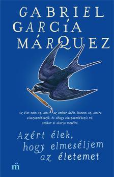 Gabriel García Márquez - Azért élek, hogy elmeséljem az életemet