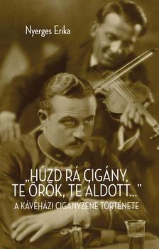"""Nyerges Erika - Húzd rá cigány! Te örök, te áldott..."""" A kávéházi cigányzene kialakulása és hatása a magyar polgári kultúrára"""