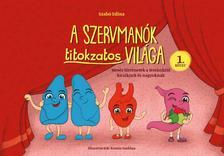 Szabó Edina - A Szervmanók titokzatos világa 1. kötet - Mesés történetek a testünkről kicsiknek és nagyoknak