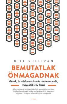 Bill Sullivan - Bemutatlak önmagadnak - Gének, baktériumok és más titokzatos erők, melyektől te te leszel