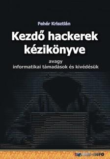 Fehér Krisztián - Kezdő hackerek kézikönyve - avagy informatikai támadások és kivédésük [eKönyv: epub, mobi]
