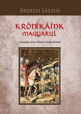 Erdélyi László - KRÓNIKÁINK MAGYARUL Anonymus, Kézai, Óbudai és Képes Krónika