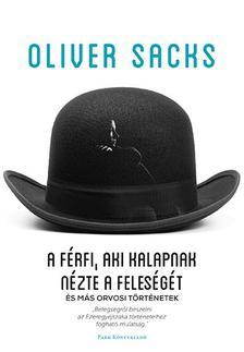 Oliver Sacks - A férfi, aki kalapnak nézte a feleségét - és már orvosi történetek