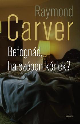 Raymond Carver - Befognád, ha szépen kérlek? ###
