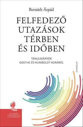 BERNÁTH ÁRPÁD - Felfedező utazások térben és időben. Tanulmányok Goethe és Humboldt koráról