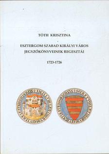 Tóth Krisztina - Esztergom szabad királyi város jegyzőkönyveinek regesztái 1723-1726 [antikvár]