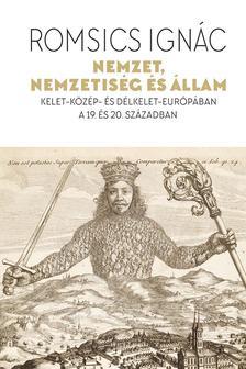 ROMSICS IGNÁC - Nemzet, nemzetiség és állam - Kelet-Közép- és Délkelet-Európában a 19. és 20. században