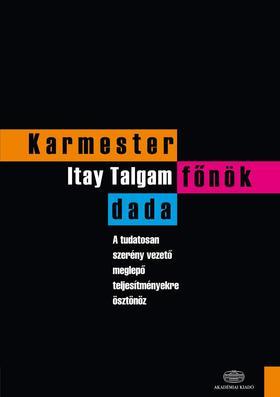 Itay Talgam - Karmester, főnök, dada A tudatosan szerény vezető meglepő teljesítményekre ösztönöz