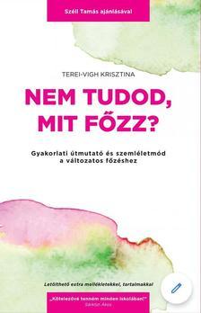 Terei-Vigh Krisztina - Nem tudod, mit főzz? - Gyakorlati útmutató és szemléletmód a változatos főzéshez