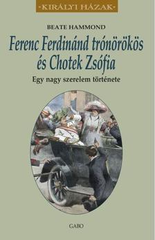 Beate Hammond - Ferenc Ferdinánd trónörökös és Chotek Zsófia. Egy nagy szerelem története