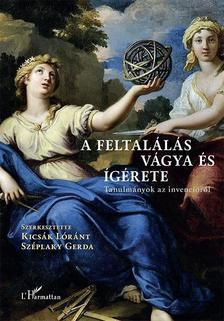 Kicsák Lóránt-Széplaky Gerda (szerk.) - A feltalálás vágya és ígérete - Tanulmányok az invencióról