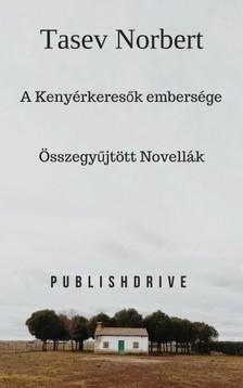 Norbert Tasev - A Kenyérkeresők embersége - Összegyűjtött novellák [eKönyv: epub, mobi]