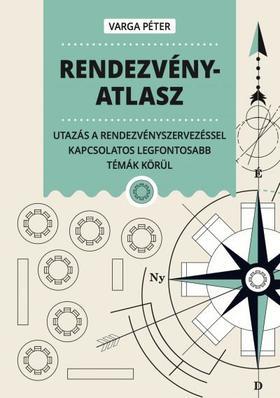 Varga Péter - Rendezvényatlasz - Utazás a rendezvényszervezéssel kapcsolatos legfontosabb témák körül