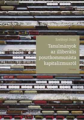 SZELÉNYI IVÁN - Tanulmányok az illiberális posztkommunista kapitalizmusról, 2014-2018