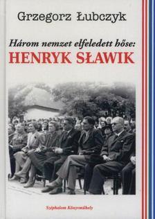 LUBCZYK, GRZEGORZ - Három Nemzet elfeledett Hőse: HENRYK SLAWIK [antikvár]