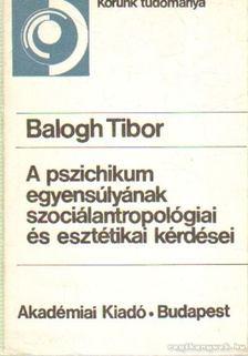 Balogh Tibor - A pszichikum egyensúlyának szociálantropológiai és esztétikai kérdései [antikvár]