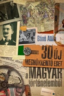 Bánó  Attila - 30 új meghökkentő eset a magyar történelemből [eKönyv: epub, mobi]