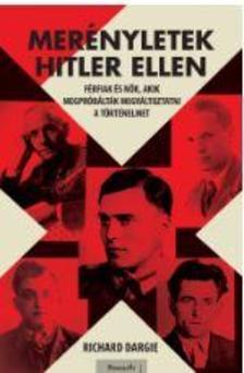 Richard Dargie - Merényletek Hitler ellen - Férfiak és nők, akik megpróbálták megváltoztatni a történelmet
