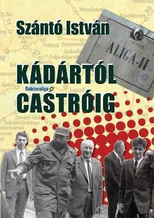 Szántó István - Kádártól Castróig [antikvár]