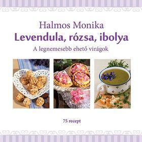Halmos Mónika - Levendula, rózsa, ibolya - A legnemesebb ehető virágok [nyári akció]