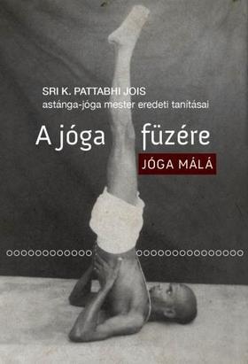 Sri K. Pattabhi Jois - A jóga füzére - Jóga málá - Sri K. Pattabhi Jois astánga-jóga mester eredeti tanításai
