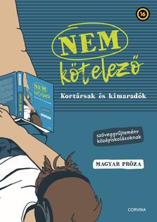 Király Levente (szerk.) - NEM KÖTELEZŐ - Kortársak és kimaradók - Szöveggyűjtemény középiskolásoknak - magyar próza